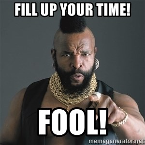 Mr T Fool - FILL UP YOUR TIME! FOOL!