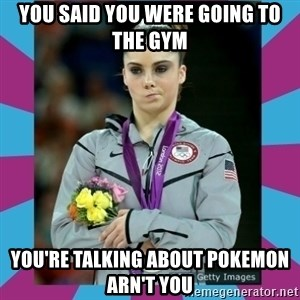Makayla Maroney  - You said you were going to the Gym You're talking about Pokemon arn't you