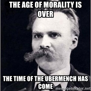 Nietzsche - the age of morality is over the time of the ubermench has come