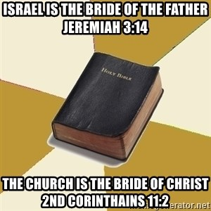 Denial Bible - Israel is the bride of the father Jeremiah 3:14 The church is the bride of christ 2nd corinthains 11:2
