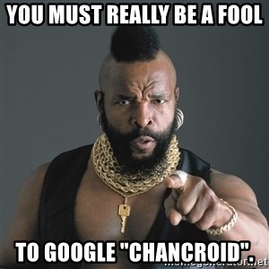 """Mr T Fool - You must really be a fool To google """"Chancroid""""."""