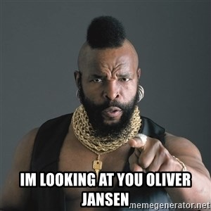 Mr T Fool -  Im looking at you oliver jansen