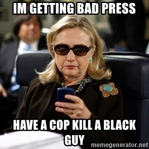 Hillary Text - im getting bad press have a cop kill a black guy