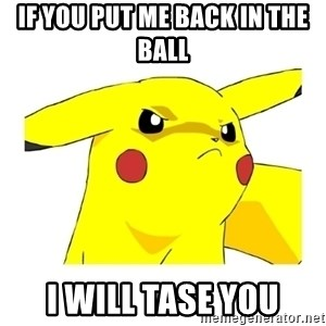 Pikachu - If you put me back in the ball I will tase you
