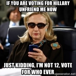 Hillary Text - If you are voting for Hillary Unfriend me now Just kidding, I'm not 12, vote for who ever