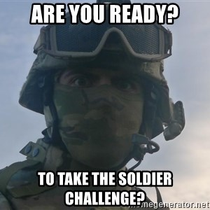 Aghast Soldier Guy - Are you Ready? To take the Soldier Challenge?