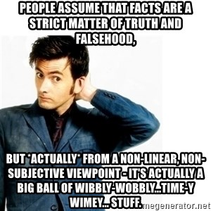 Doctor Who - People assume that facts are a strict matter of truth and falsehood, but *actually* from a non-linear, non-subjective viewpoint - it's actually a big ball of wibbly-wobbly...time-y  wimey... stuff.