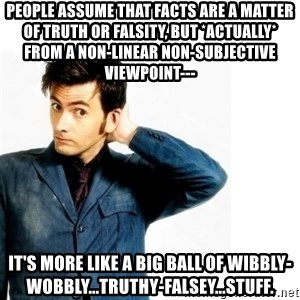 Doctor Who - people assume that facts are a matter of truth or falsity, but *actually* from a non-linear non-subjective viewpoint--- it's more like a big ball of wibbly-wobbly...truthy-falsey...stuff.