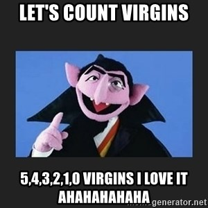 The Count from Sesame Street - let's count virgins 5,4,3,2,1,0 virgins i love it ahahahahaha