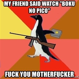 "Socially Fed Up Penguin - MY friend said watch ""Boku no Pico"" Fuck you Motherfucker"