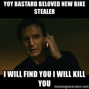 liam neeson taken - Yoy bastard beloved new bike stealer I will find you i will kill you