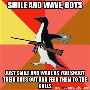 Socially Fed Up Penguin - smile and wave, boys Just smile and wave as you shoot their guts out and feed them to the gulls