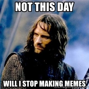 Not this day Aragorn - not this day will I stop making memes