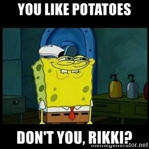 Don't you, Squidward? - you like potatoes don't you, rikki?