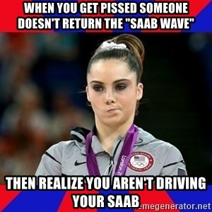 "Mckayla Maroney Does Not Approve - When you get pissed someone doesn't return the ""saab wave"" Then realize you aren't driving your Saab"