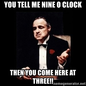 The Godfather - You tell me nine o clock then you come here at three!!