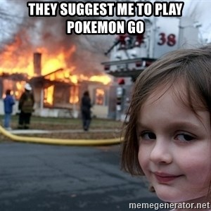 Disaster Girl - THEY SUGGEST ME TO PLAY POKEMON GO