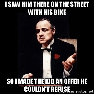 The Godfather - I saw him there on the street With his bike So i made the kid an offer he couldn't refuse