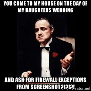 The Godfather - YOU COME TO MY HOUSE ON THE DAY OF MY DAUGHTERS WEDDING AND ASK FOR FIREWALL EXCEPTIONS FROM SCREENSHOT?!?!?!