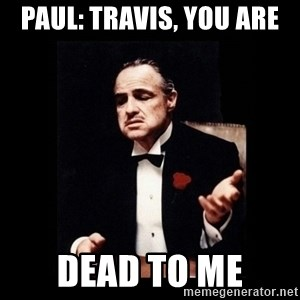 The Godfather - Paul: Travis, you are dead to me