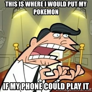 Timmy turner's dad IF I HAD ONE! - This is where I would put my pokemon IF MY PHONE COULD PLAY IT