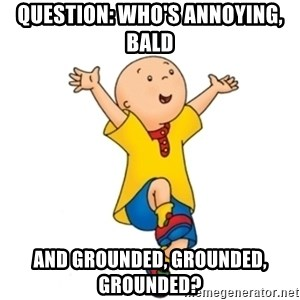 caillou - Question: Who's annoying, bald and grounded, grounded, grounded?