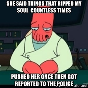 Sad Zoidberg - SHE SAID THINGS THAT RIPPED MY SOUL  COUNTLESS TIMES PUSHED HER ONCE THEN GOT REPORTED TO THE POLICE