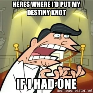 If I had one- Timmy's Dad - heres where i'd put my destiny knot IF I HAD ONE