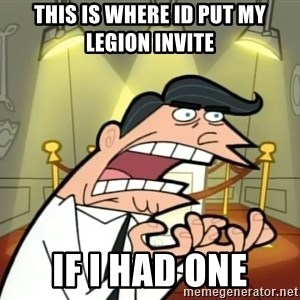If I had one- Timmy's Dad - this is where id put my legion invite if i had one