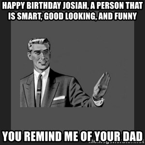 kill yourself guy blank - Happy Birthday Josiah, A person that is smart, good looking, and funny You remind me of your dad