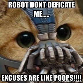 bane cat - Robot dont deficate me.....  excuses are like poops!!!!
