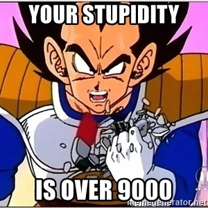Over 9000 - YOUR STUPIDITY  IS OVER 9000