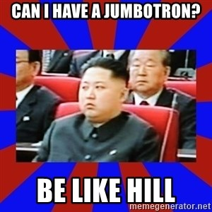 kim jong un - CAN I HAVE A JUMBOTRON? BE LIKE HILL