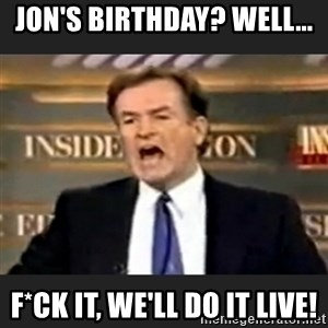 Angry Bill O'Reilly - Jon's birthday? Well... F*ck it, we'll do it live!