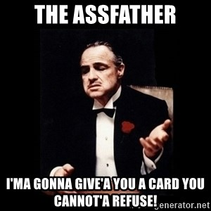 The Godfather - The Assfather I'ma gonna give'a you a card you cannot'a refuse!
