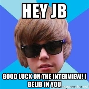 Just Another Justin Bieber - HEY JB GOOD LUCK ON THE INTERVIEW! I BELIB IN YOU