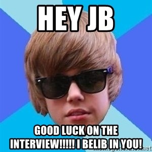 Just Another Justin Bieber - HEY JB GOOD LUCK ON THE INTERVIEW!!!!! I BELIB IN YOU!