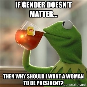 Kermit The Frog Drinking Tea - If gender doesn't matter... then why should i want a woman to be president?