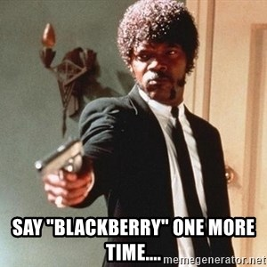 """I double dare you -  Say """"Blackberry"""" one more time...."""