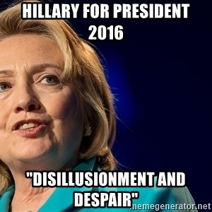 """hillary - Hillary for President 2016 """"Disillusionment and Despair"""""""