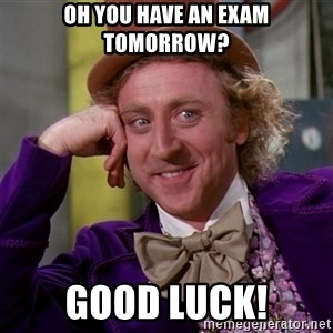 Willy Wonka - Oh you have an exam tomorrow? Good luck!