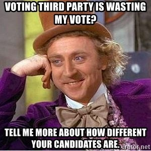 Willy Wonka - Voting Third Party is Wasting My vote? Tell me more about how different your candidates are.