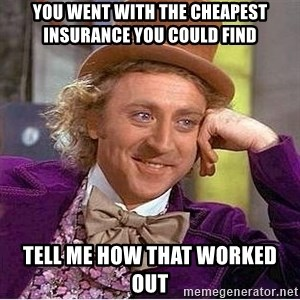 Willy Wonka - You went with the cheapest insurance you could find tell me how that worked out