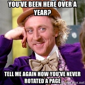Willy Wonka - You've been here over a year? Tell me again how you've never rotated a page
