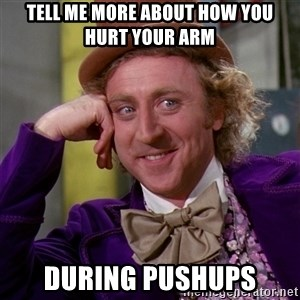 Willy Wonka - Tell me more about how you hurt your arm  during pushups