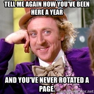 Willy Wonka - Tell me again how you've been here a year And you've never rotated a page.