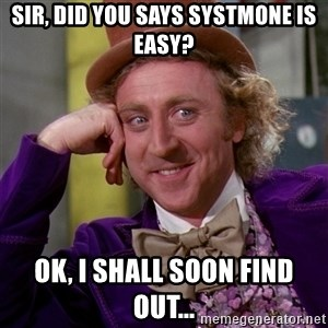 Willy Wonka - sir, did you says systmone is easy? ok, i shall soon find out...