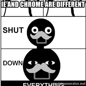 Shut Down Everything - IE AND CHROME ARE DIFFERENT