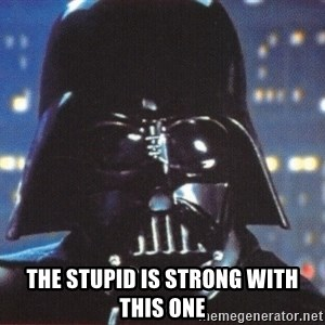 Darth Vader -  the stupid is strong with this one