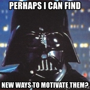 Darth Vader - perhaps i can find new ways to motivate them?